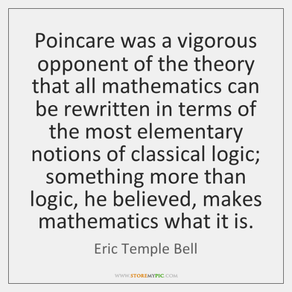 Poincare was a vigorous opponent of the theory that all mathematics can ...