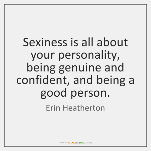 Sexiness is all about your personality, being genuine and confident, and being ...