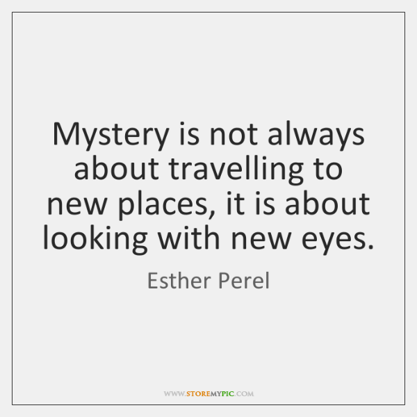 Mystery is not always about travelling to new places, it is about ...