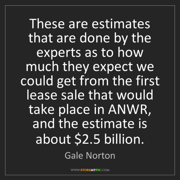 Gale Norton: These are estimates that are done by the experts as to...