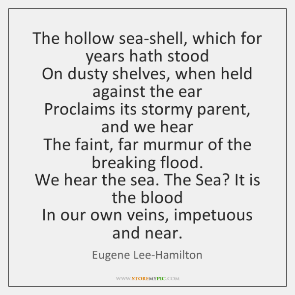 The hollow sea-shell, which for years hath stood   On dusty shelves, when ...