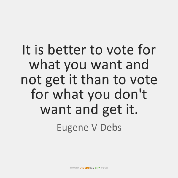 It is better to vote for what you want and not get ...
