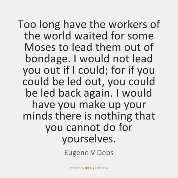 Too long have the workers of the world waited for some Moses ...