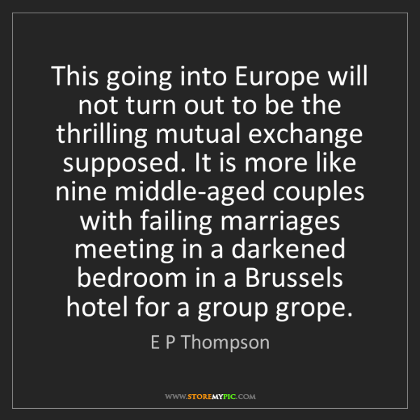 E P Thompson: This going into Europe will not turn out to be the thrilling...