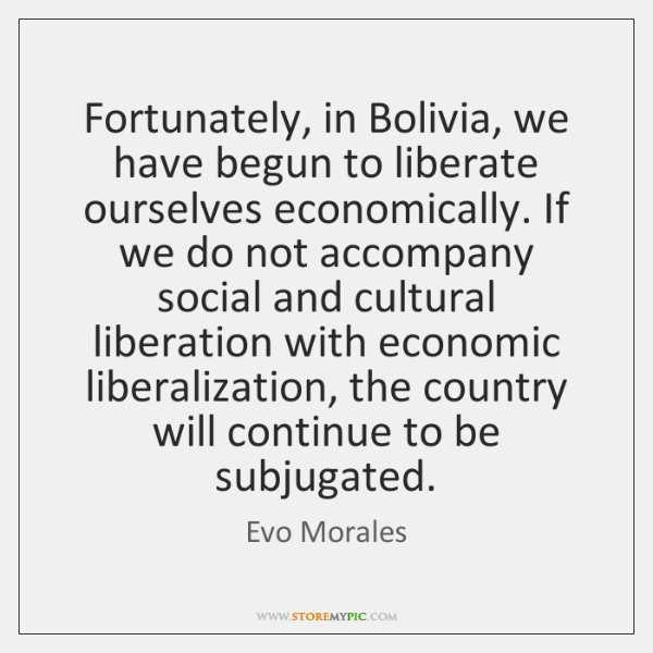 Fortunately, in Bolivia, we have begun to liberate ourselves economically. If we ...
