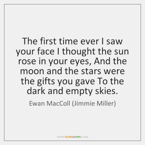 The first time ever I saw your face I thought the sun ...