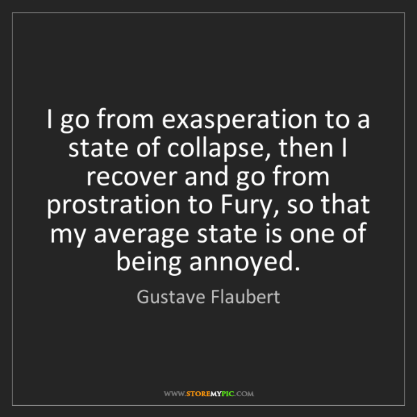 Gustave Flaubert: I go from exasperation to a state of collapse, then I...