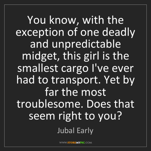 Jubal Early: You know, with the exception of one deadly and unpredictable...