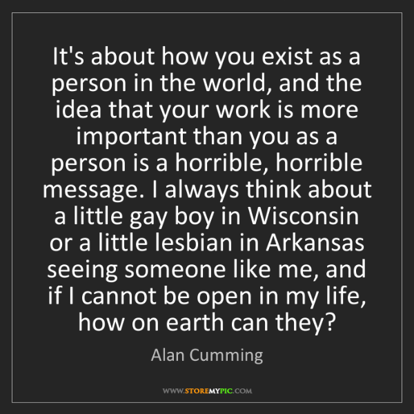 Alan Cumming: It's about how you exist as a person in the world, and...