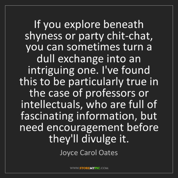Joyce Carol Oates: If you explore beneath shyness or party chit-chat, you...