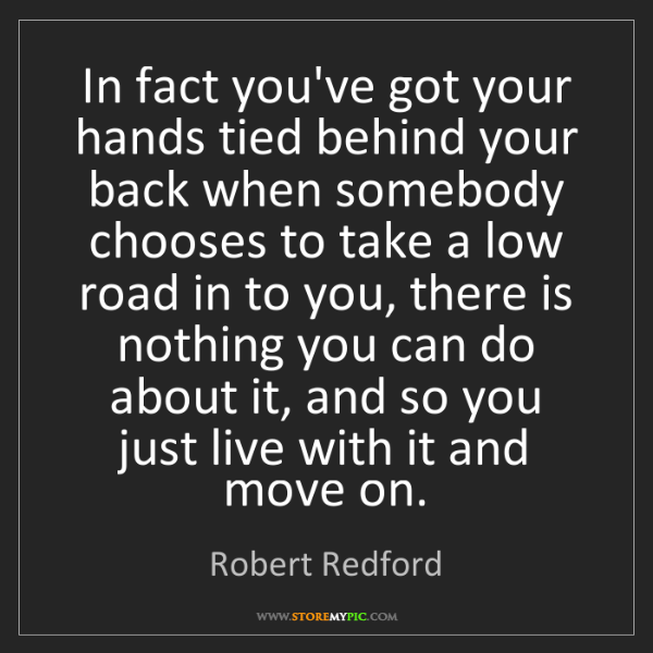 Robert Redford: In fact you've got your hands tied behind your back when...