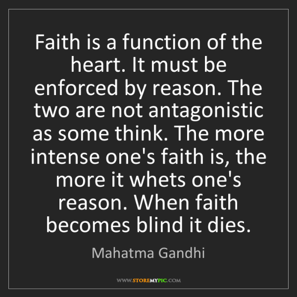 Mahatma Gandhi: Faith is a function of the heart. It must be enforced...