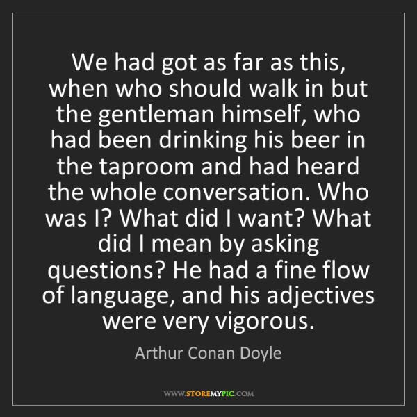 Arthur Conan Doyle: We had got as far as this, when who should walk in but...