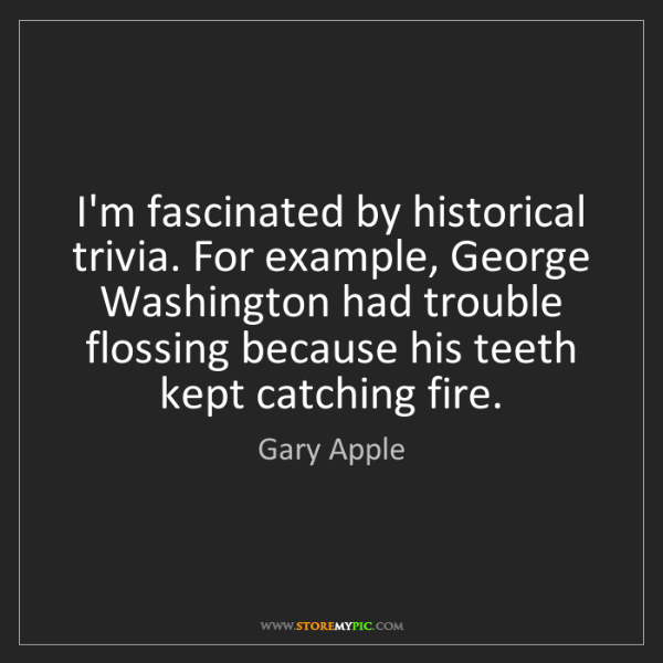 Gary Apple: I'm fascinated by historical trivia. For example, George...