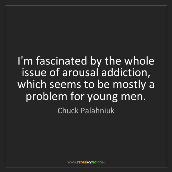 Chuck Palahniuk: I'm fascinated by the whole issue of arousal addiction,...