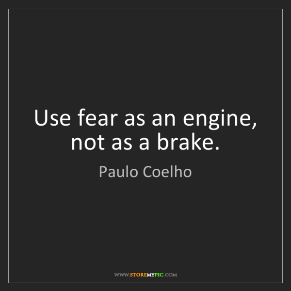 Paulo Coelho: Use fear as an engine, not as a brake.
