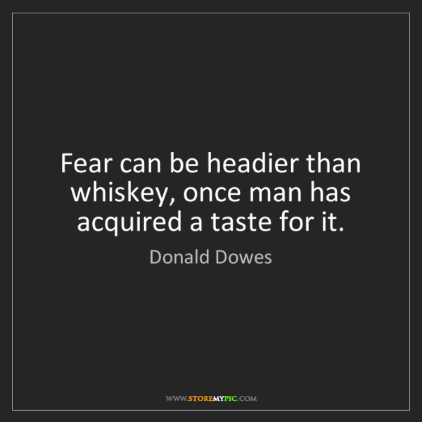 Donald Dowes: Fear can be headier than whiskey, once man has acquired...