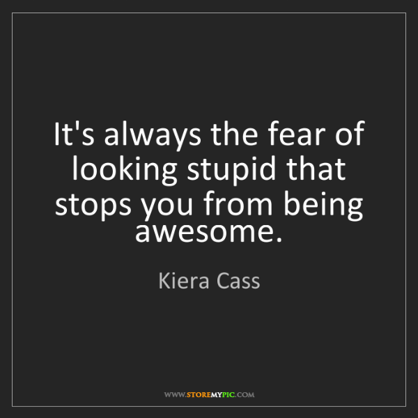 Kiera Cass: It's always the fear of looking stupid that stops you...