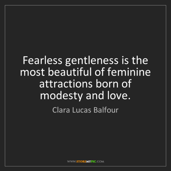 Clara Lucas Balfour: Fearless gentleness is the most beautiful of feminine...