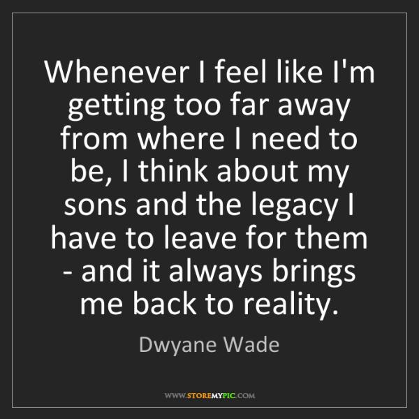 Dwyane Wade: Whenever I feel like I'm getting too far away from where...