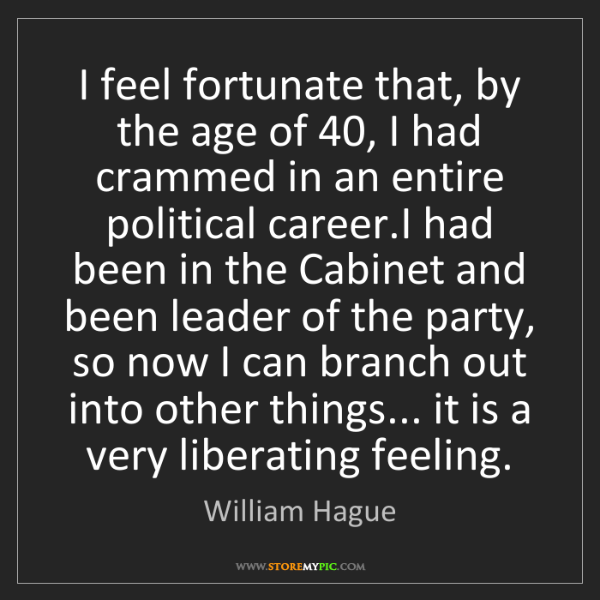 William Hague: I feel fortunate that, by the age of 40, I had crammed...