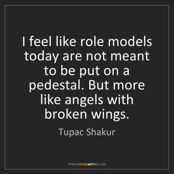 Tupac Shakur: I feel like role models today are not meant to be put...