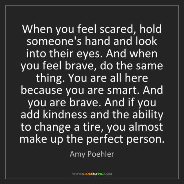 Amy Poehler: When you feel scared, hold someone's hand and look into...