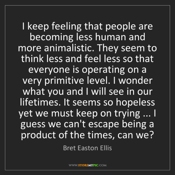 Bret Easton Ellis: I keep feeling that people are becoming less human and...