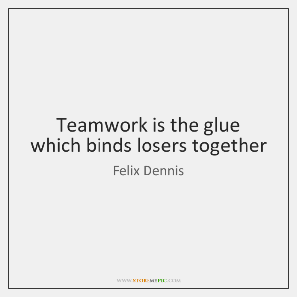 Teamwork is the glue which binds losers together