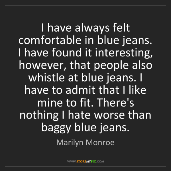 Marilyn Monroe: I have always felt comfortable in blue jeans. I have...