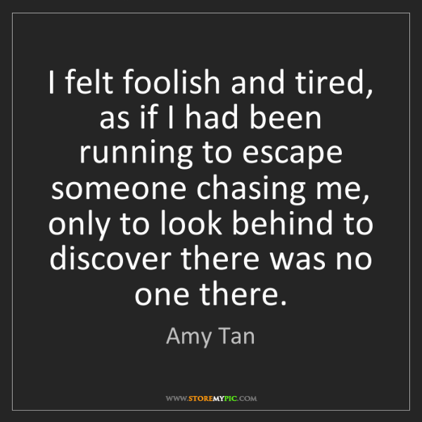 Amy Tan: I felt foolish and tired, as if I had been running to...