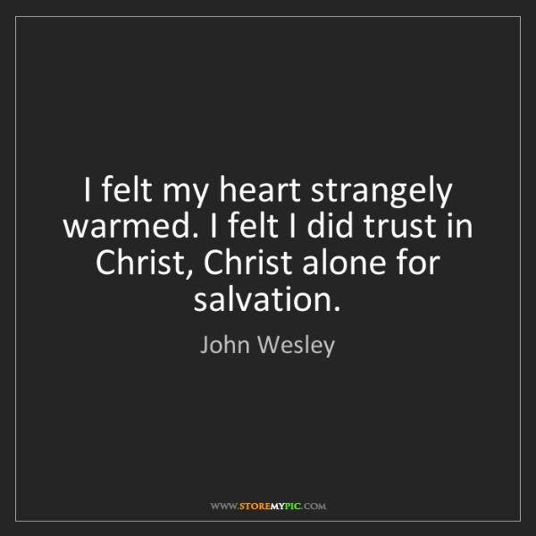 John Wesley: I felt my heart strangely warmed. I felt I did trust...
