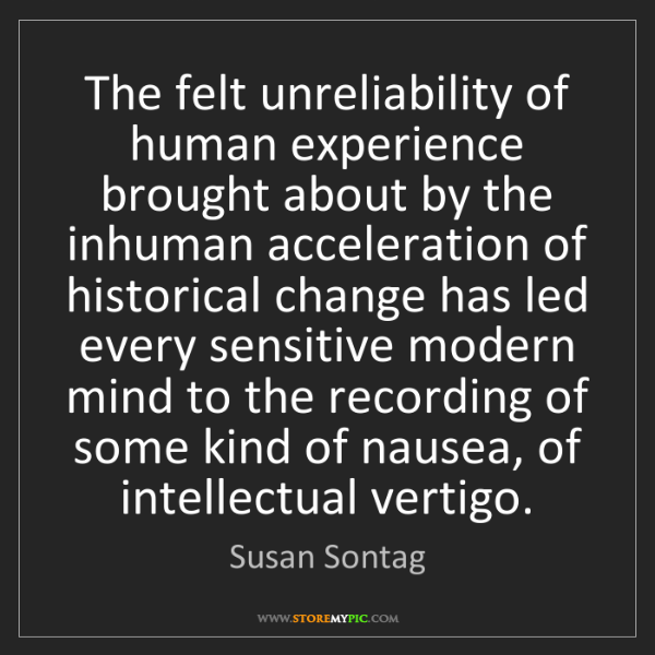 Susan Sontag: The felt unreliability of human experience brought about...