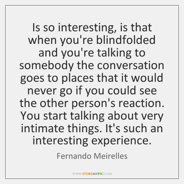 Is so interesting, is that when you're blindfolded and you're talking to ...
