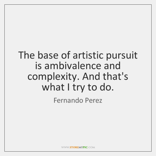 The base of artistic pursuit is ambivalence and complexity. And that's what ...