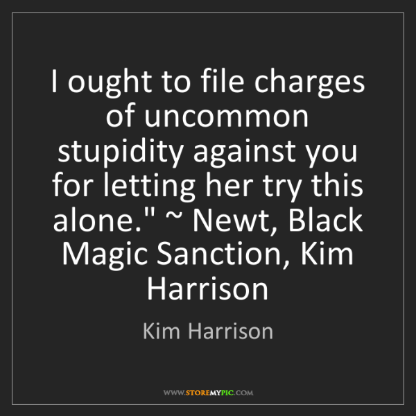 Kim Harrison: I ought to file charges of uncommon stupidity against...