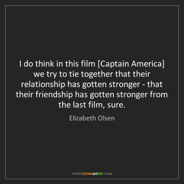 Elizabeth Olsen: I do think in this film [Captain America] we try to tie...