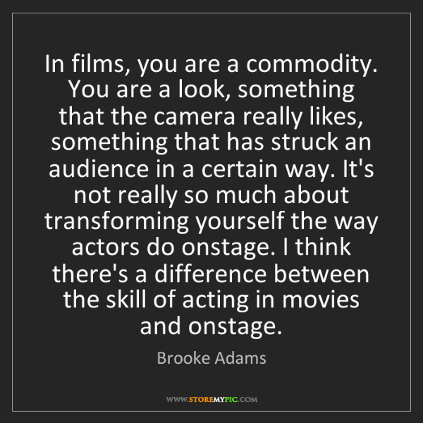 Brooke Adams: In films, you are a commodity. You are a look, something...