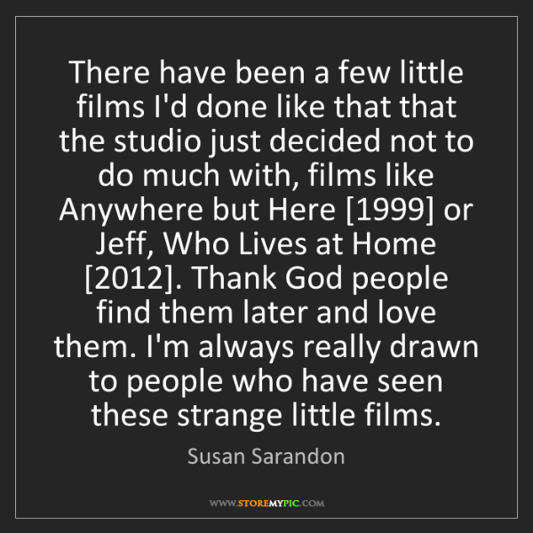 Susan Sarandon: There have been a few little films I'd done like that...