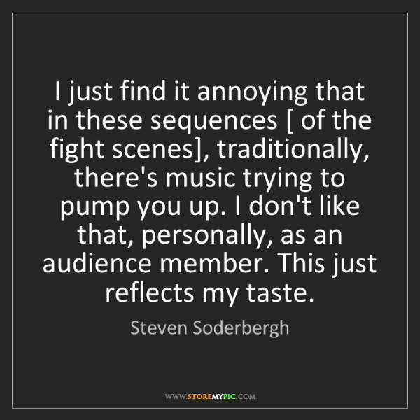 Steven Soderbergh: I just find it annoying that in these sequences [ of...