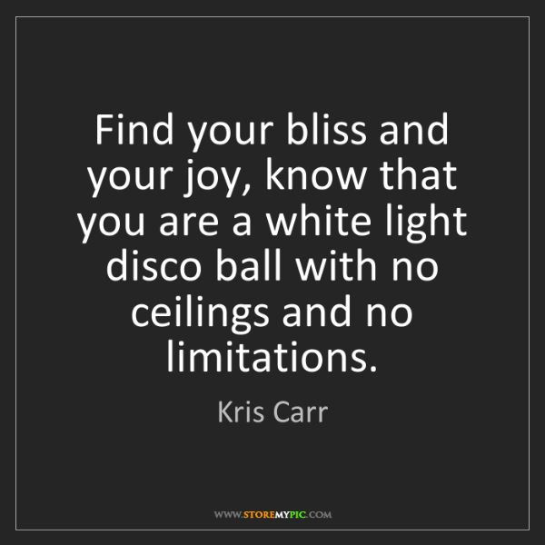 Kris Carr: Find your bliss and your joy, know that you are a white...