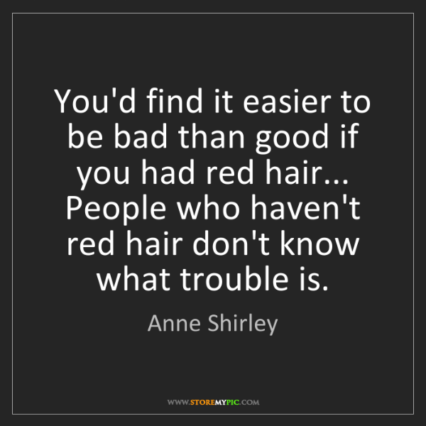 Anne Shirley: You'd find it easier to be bad than good if you had red...