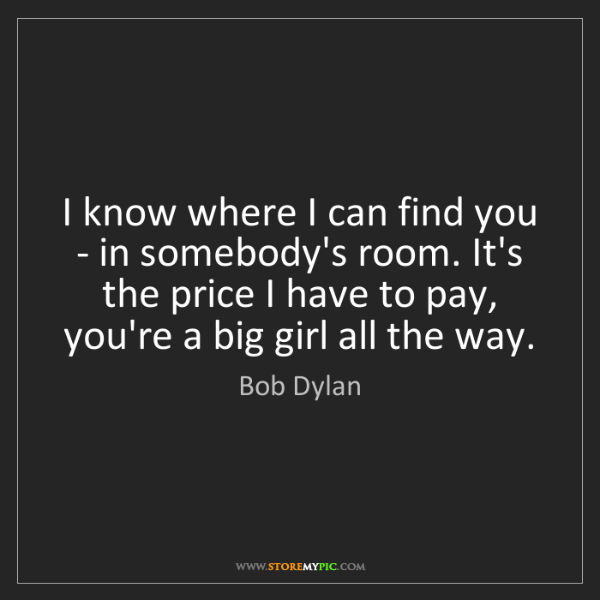 Bob Dylan: I know where I can find you - in somebody's room. It's...