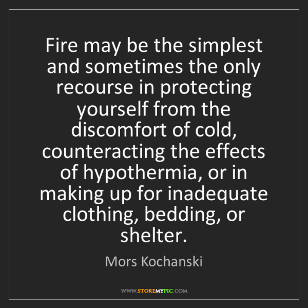Mors Kochanski: Fire may be the simplest and sometimes the only recourse...