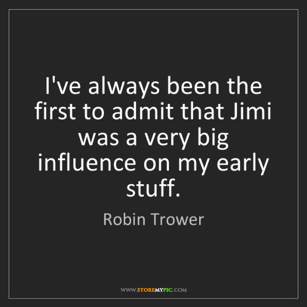 Robin Trower: I've always been the first to admit that Jimi was a very...