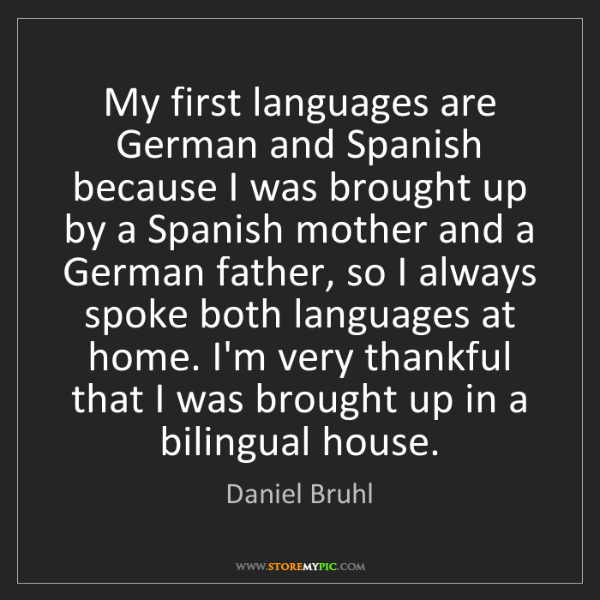 Daniel Bruhl: My first languages are German and Spanish because I was...