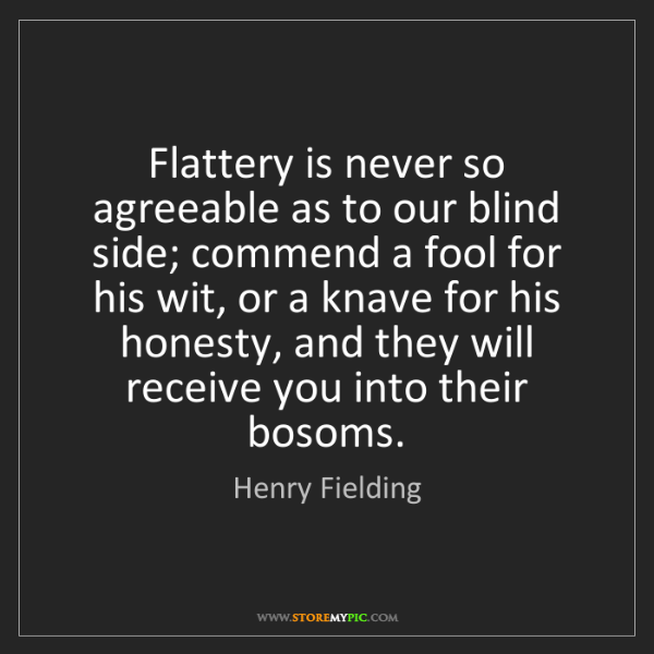 Henry Fielding: Flattery is never so agreeable as to our blind side;...
