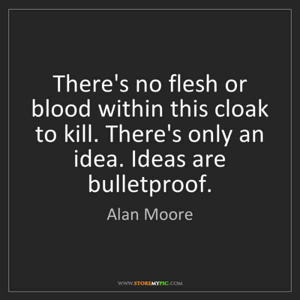 Alan Moore: There's no flesh or blood within this cloak to kill....