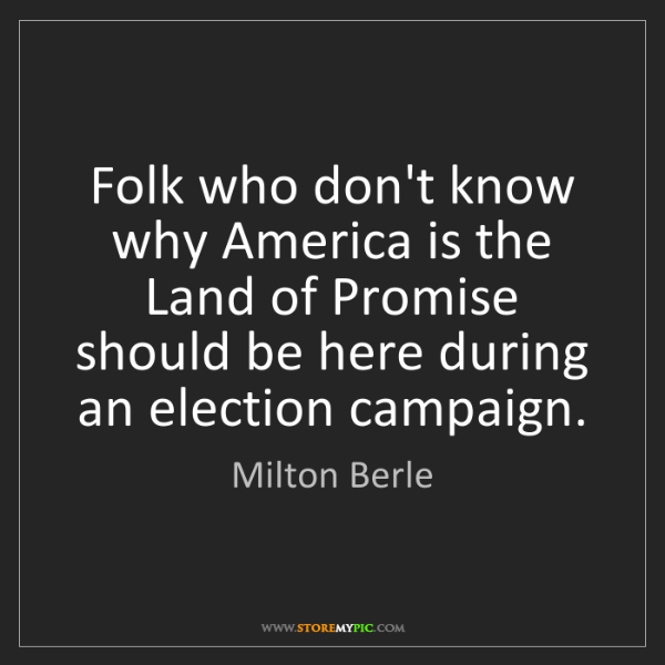Milton Berle: Folk who don't know why America is the Land of Promise...