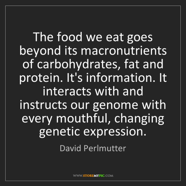 David Perlmutter: The food we eat goes beyond its macronutrients of carbohydrates,...